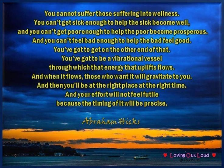 You cannot suffer those suffering into wellness. You can't get sick enough to help the sick become well, and you can't get poor enough to help the poor become prosperous. ~Abraham Hicks