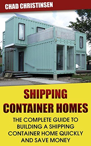Shipping Container Homes: The Complete Guide To Building A Shipping  Containeru2026