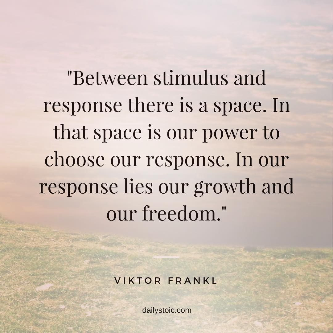 Between stimulus and response there is a space. In that space is ...