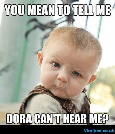 You Mean To Tell Me Dora Can T Hear Me Funny Babies Funny Kids Baby Memes
