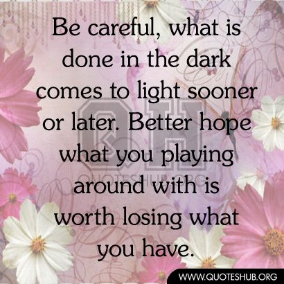 What Is Done In The Dark Will Eventually Come To Light So Be Careful