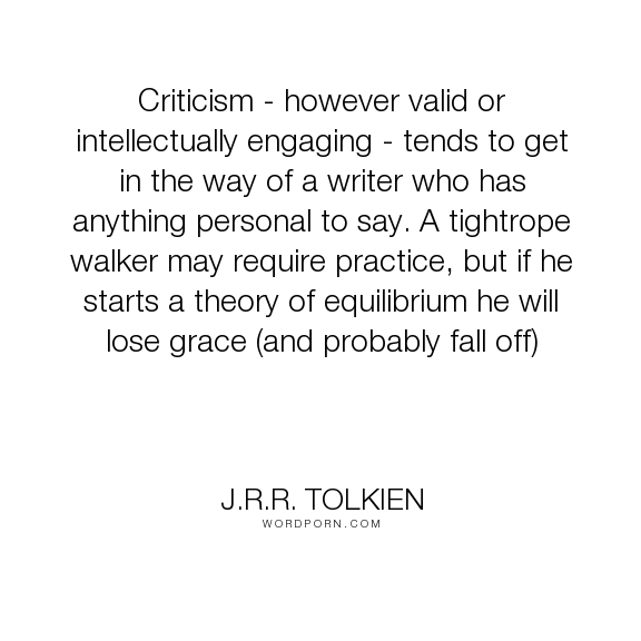 """J.R.R. Tolkien - """"Criticism - however valid or intellectually engaging - tends to get in the way of..."""". inspirational"""