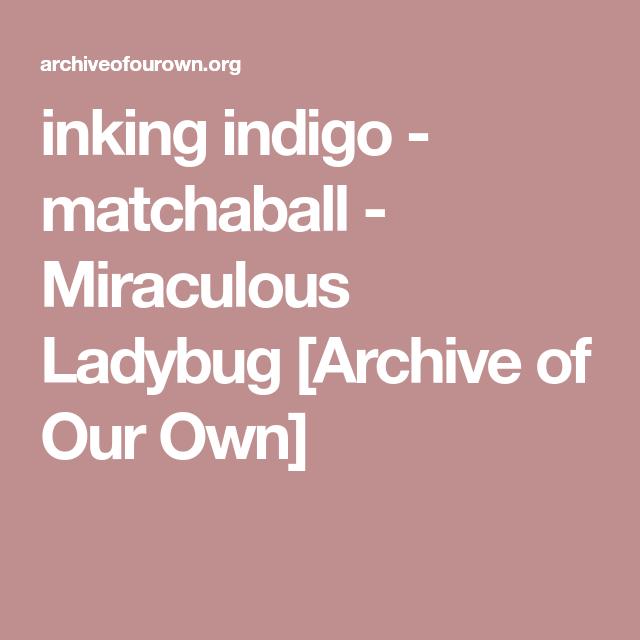 inking indigo - matchaball - Miraculous Ladybug [Archive of Our Own]
