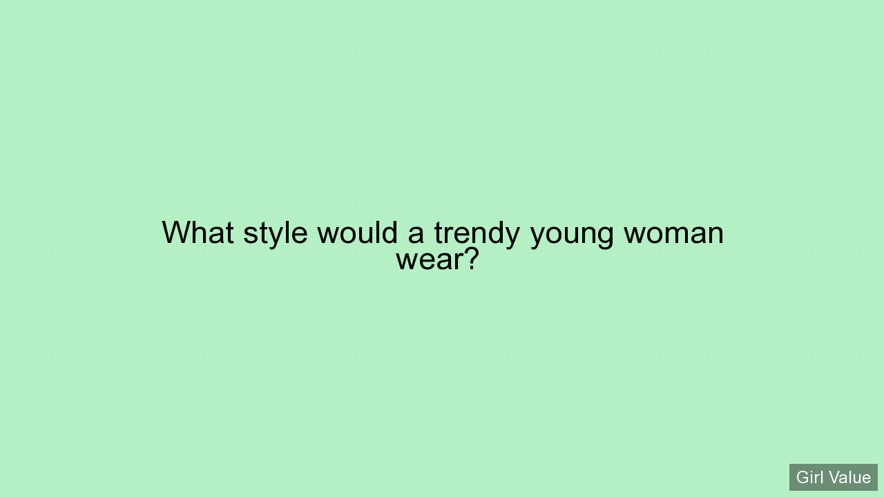 What style would a trendy young woman wear?