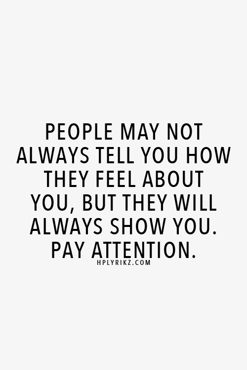 People May Not Always Tell You How They Feel About You But They Will Always Show You Pay Attention Words Quotes Quotes Inspirational Quotes