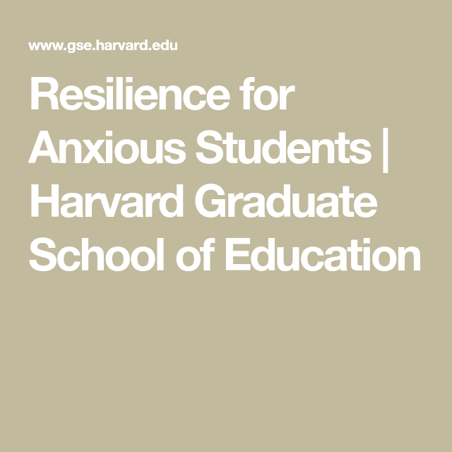 Resilience For Anxious Students >> Resilience For Anxious Students Harvard Graduate School Of