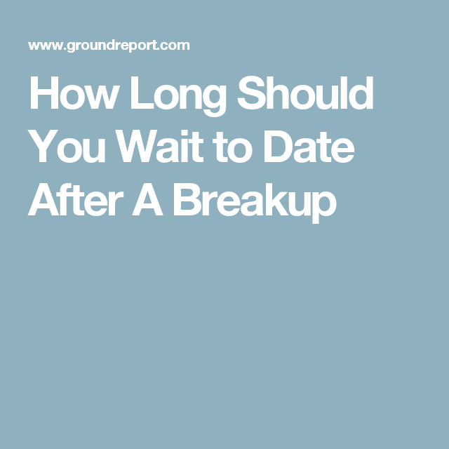 How Long To Wait Dating After A Breakup