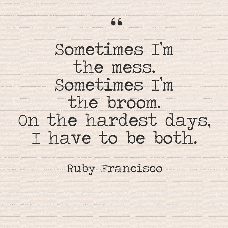 Sometimes I'm The Mess Sometimes I'm The Broom On The Hardest Days Awesome Week Quotes