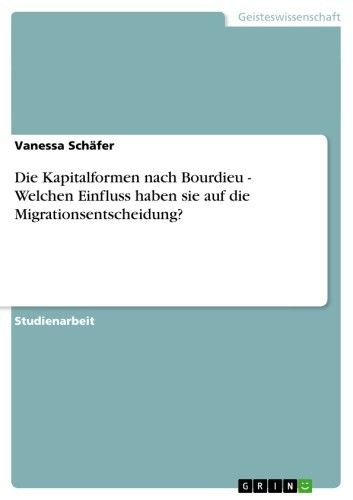 Buy Die Kapitalformen nach Bourdieu - Welchen Einfluss haben sie auf die Migrationsentscheidung? by  Vanessa Schäfer and Read this Book on Kobo's Free Apps. Discover Kobo's Vast Collection of Ebooks and Audiobooks Today - Over 4 Million Titles!