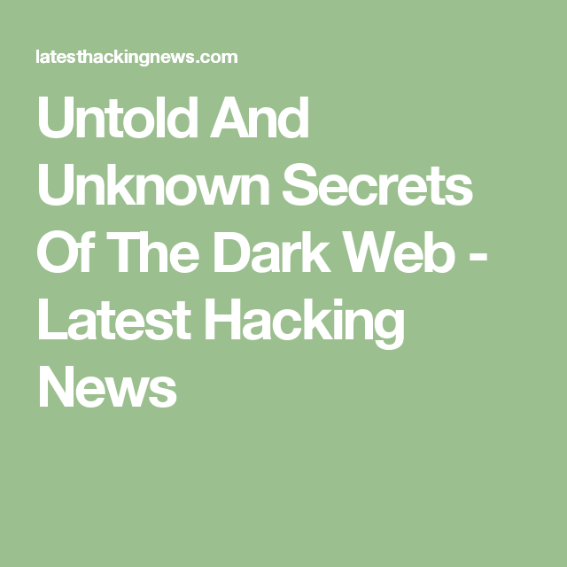 Untold And Unknown Secrets Of The Dark Web - Latest Hacking News