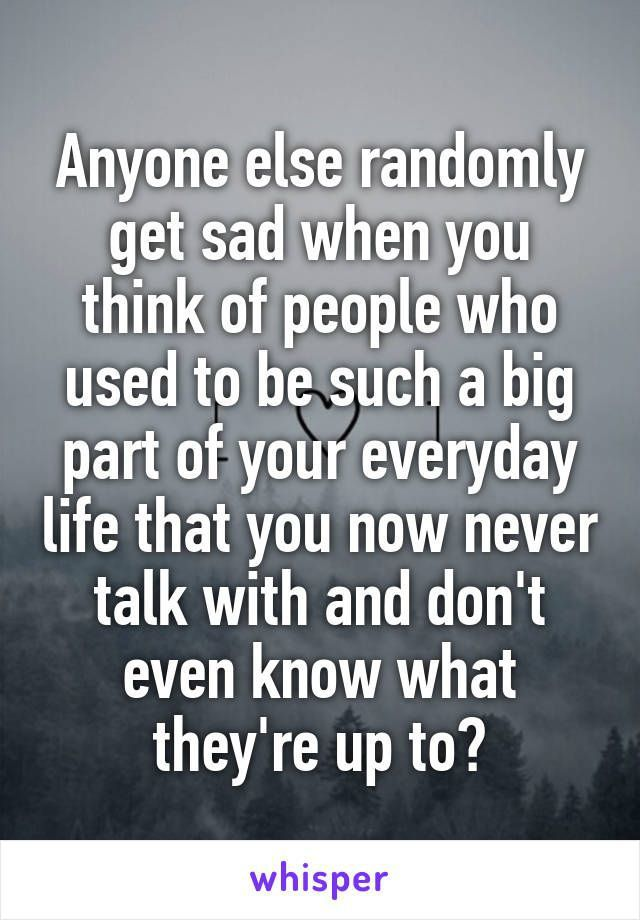 Sad Quotes About Letting Going And Moving On :Anyone else randomly get sad when you think of people who used to be such a big part of your everyday life that you now never talk with and don't even know what they're up to?
