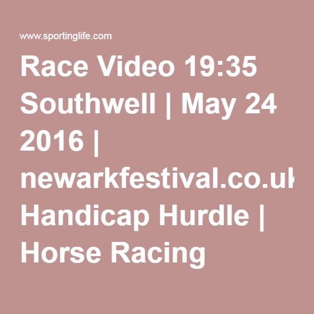 Race Video 19:35 Southwell | May 24 2016 | newarkfestival.co.uk Handicap Hurdle | Horse Racing Betting Tips | Racecards, Live Results & News | Sporting Life