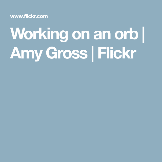 Working on an orb | Amy Gross | Flickr
