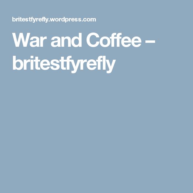 War and Coffee – britestfyrefly