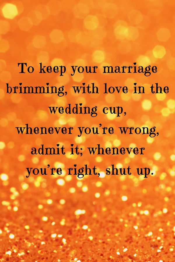 Romantic Quote - To keep your marriage brimming, with love in the wedding cup, whenever you're wrong, admit it; whenever you're right, shut up. Ogden Nash