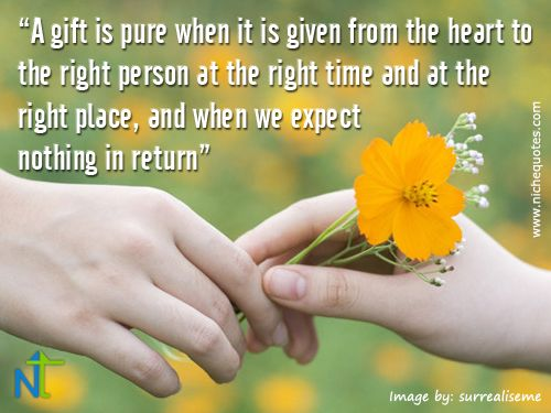 A gift is pure when it is given from the heart to the right person at the right time and at the right place, and when we expect  nothing in return