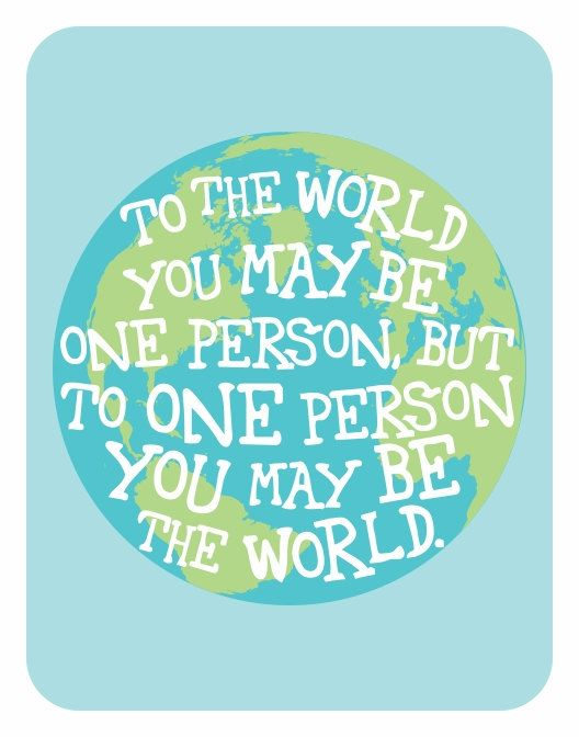 To the world you may be...
