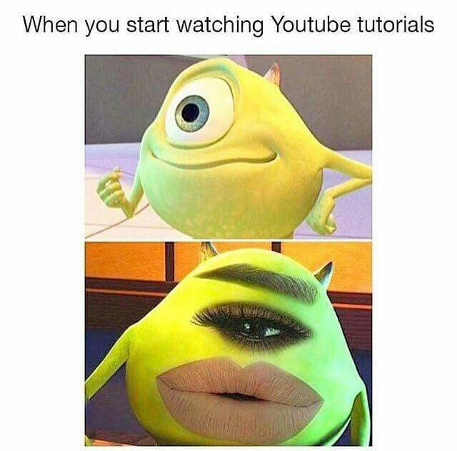 When You Start Watching Youtube Tutorials Monsters Inc Funny Relatable Memes Beauty Memes Really Funny Memes