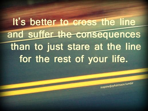 Better to cross the line and suffer the consequences, than to just stare at the line.