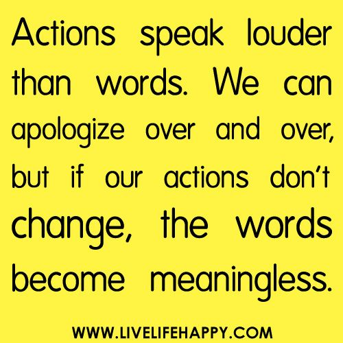 Actions speak louder than words. We can apologize over and over ...