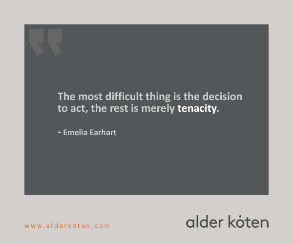 """The most difficult thing is the decision to act, the rest is merely tenacity."" -Emelia Earhart"