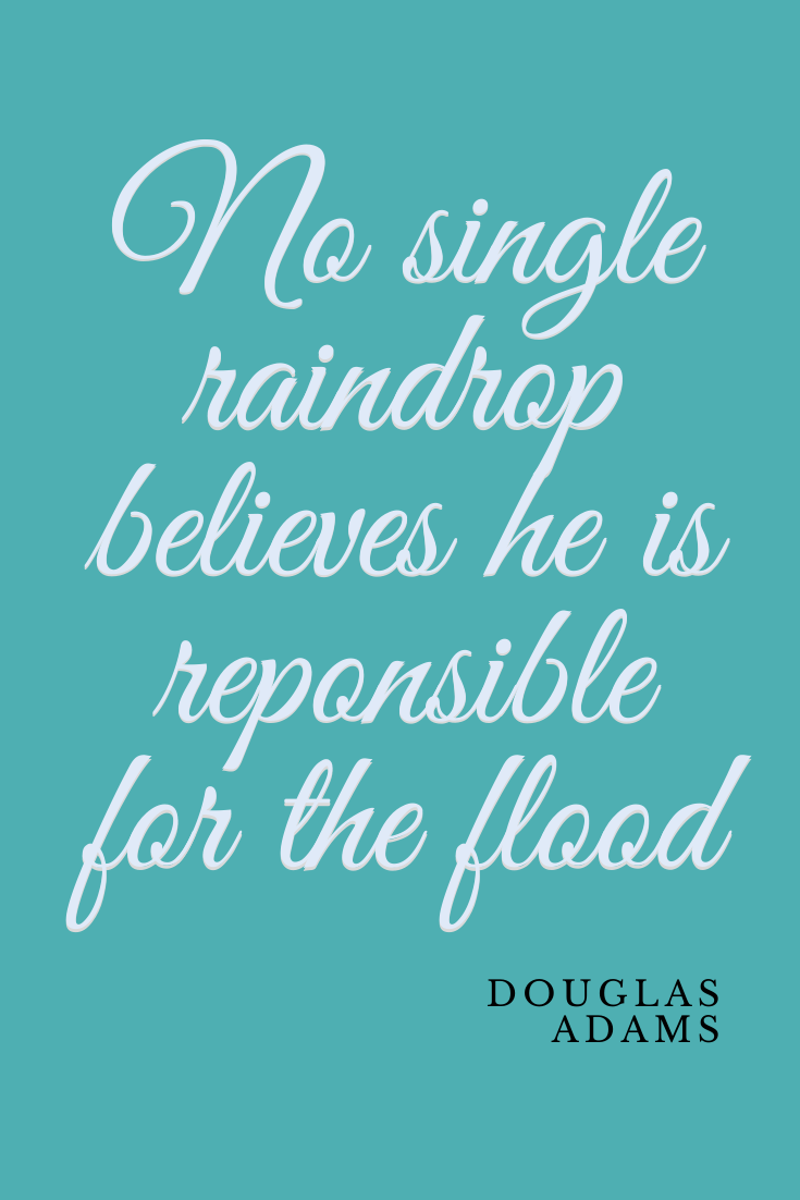 No single raindrop believes it is responsible for the flood