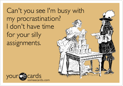 Can't you see I'm busy with my procrastination? I don't have time for your silly assignments.