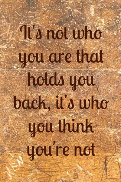 This quote struck a chord with me...It's not who you are that holds you back, it's who you think you are... life quote
