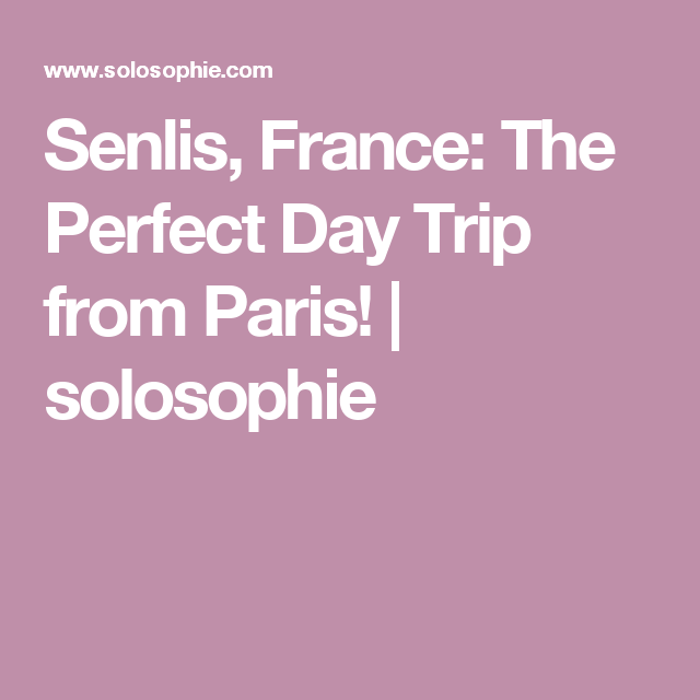 Senlis, France: The Perfect Day Trip from Paris! | solosophie