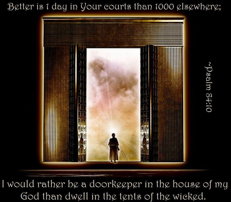 Psalm ~ For a day in your courts is better than a thousand elsewhere. I would rather be a doorkeeper in the house of my God than dwell in the tents of ... & Psalm 84:10 ~ For a day in your courts is better than a thousand ... Pezcame.Com