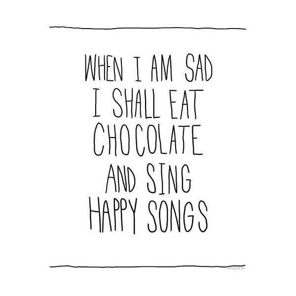 when I am sad I shall eat chocolate and sing happy songs