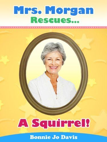 Mrs. Morgan Rescues... A Squirrel! (Book One) by Bonnie Davis, http://www.amazon.com/dp/B00AUUW02Q/ref=cm_sw_r_pi_dp_NTx1tb00DNGK3