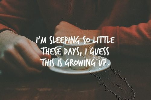 i'm sleeping so little these days, i guess this is growing up