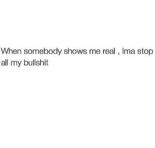 When somebody shows me real. Imma stop all my bullshit | quotes I ...