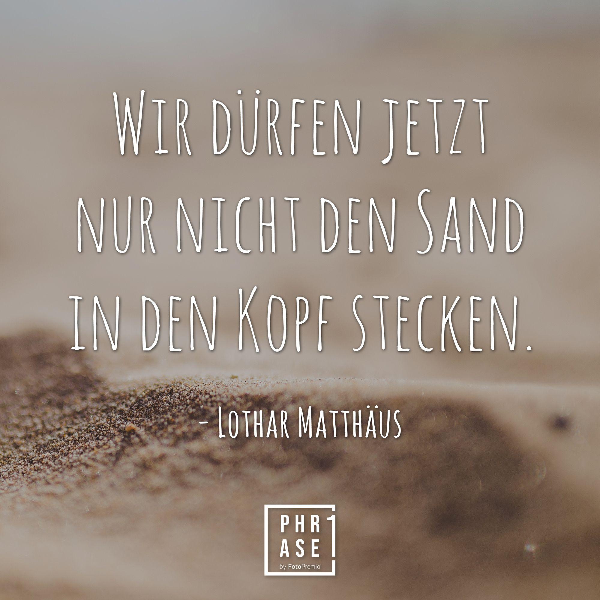 Wir Durfen Jetzt Nur Nicht Den Sand In Den Kopf Stecken Lothar Matthaus Zitate Nachdenken Beruhmte Zitate Zitat Des Tages