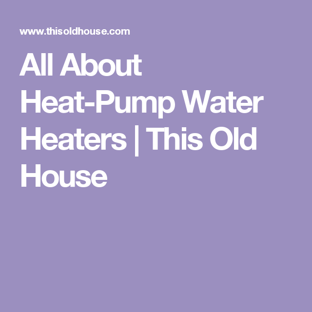 All About Heat-Pump Water Heaters   This Old House
