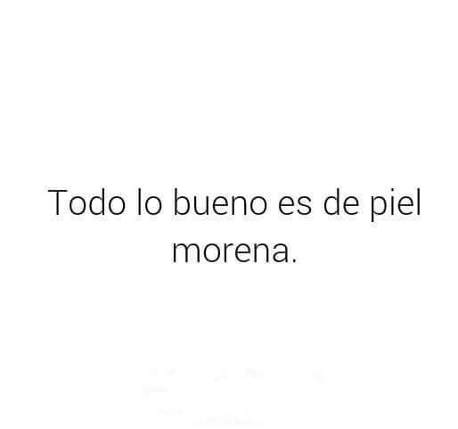 Todo Lo Bueno Es De Piel Morena Morenas Frases Piel