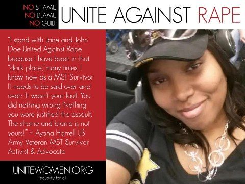 """""""I stand with Jane and John Doe United Against Rape because I have been in that """"dark place,""""many times. I know now as a MST Survivor It needs to be said over and over: 'It wasn't your fault. You did nothing wrong. Nothing you wore justified the assault. The shame and blame is not yours!'"""" ~ Ayana Harrell US Army Veteran MST Survivor Activist & Advocate"""