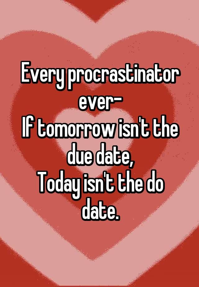 Every procrastinator ever- If tomorrow isn\u0027t the due date, Today isn - quotes about procrastination