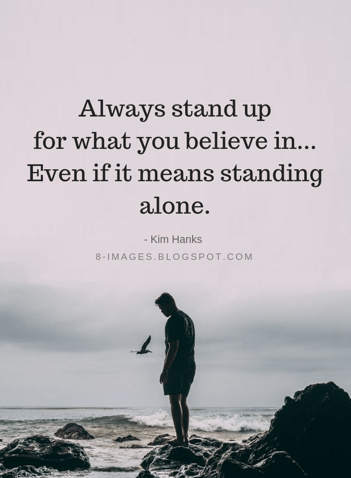 Quotes Always Stand Up For What You Believe In Even If It Means Standing Alone Kim Hanks Positive Quotes Life Quotes Quotes