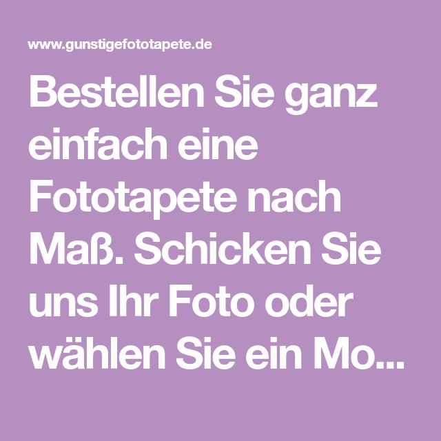 Bestellen Sie Ganz Einfach Eine Fototapete Nach Maß. Schicken Sie Uns Ihr  Foto Oder Wählen