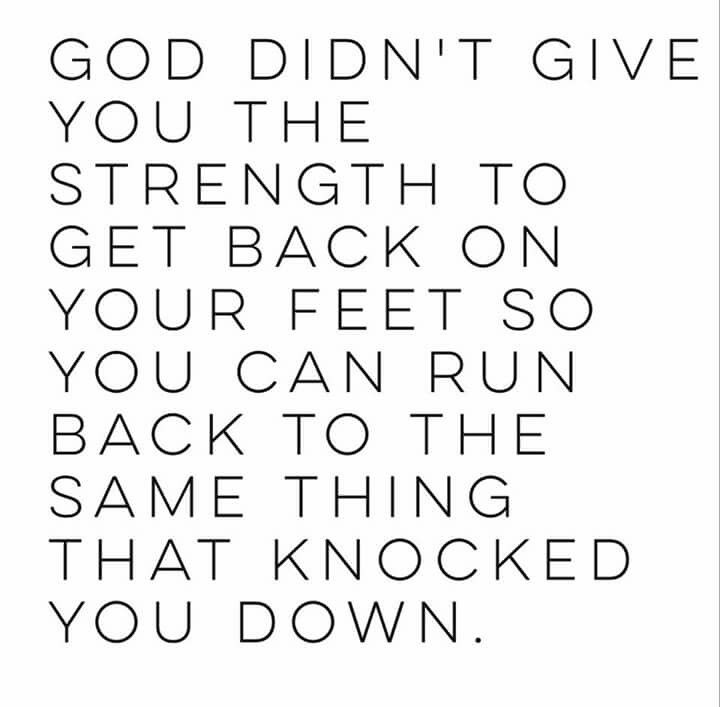 Good Didn T Give You The Strength To Get Back On Your Feet So You Can Run Back To The Same Thing Inspirational Quotes Quotes To Live By Quotes About Strength