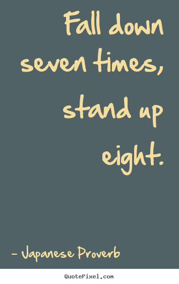 Fall Down Seven Times Stand Up Eight Japanese Proverb Inspirational Quotes Inspirational Quotes Autumn Quotes Quotes