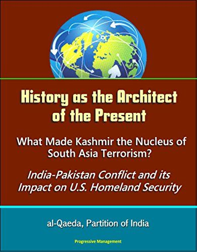 Download free History as the Architect of the Present: What Made Kashmir the Nucleus of South Asia Terrorism? India-Pakistan Conflict and its Impact on U.S. Homeland Security - al-Qaeda Partition of India pdf