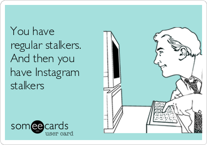 You Have Regular Stalkers And Then You Have Instagram Stalkers Stalker Quotes Stalker Funny Stalker
