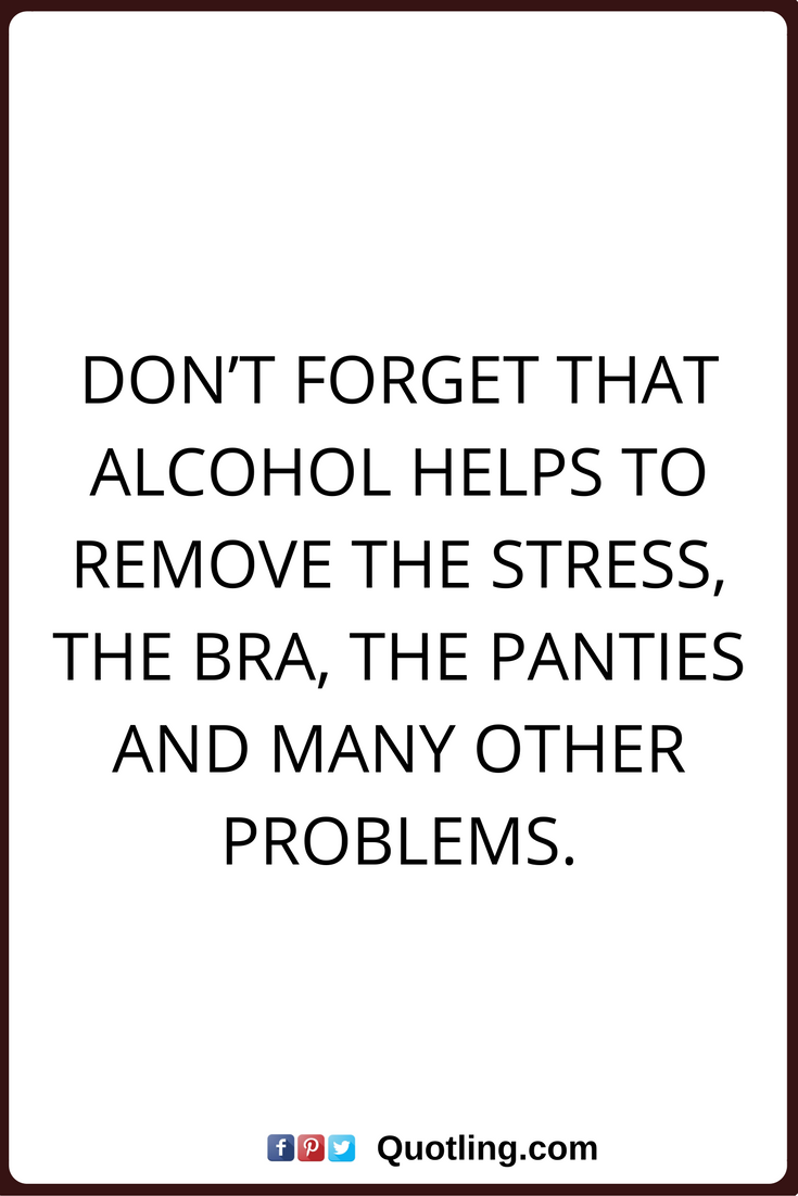 i hate when people say that you don t need alcohol to have fun alcohol quotes don t forget that alcohol helps to remove the stress the bra