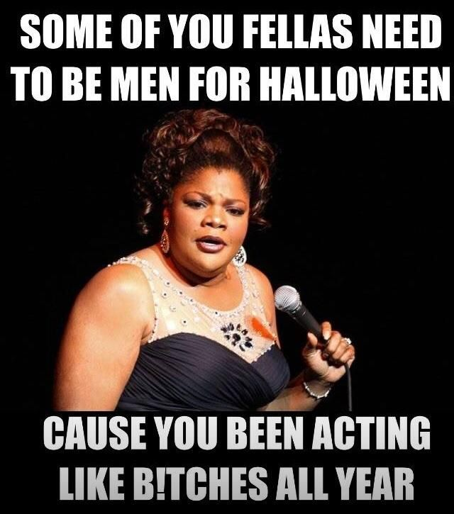 Some Fellas Need To Be Men For Halloween Funny Halloween Memes Halloween Memes Lol So True