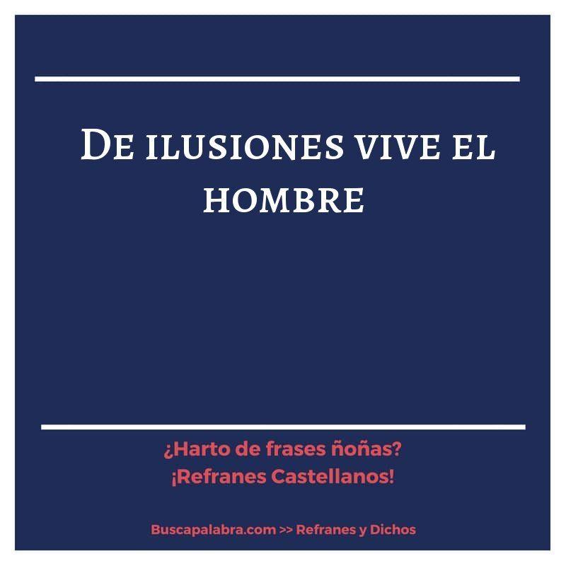 De Ilusiones Vive El Hombre Refrán Español Refranes Frases De Ilusion Refranes Españoles