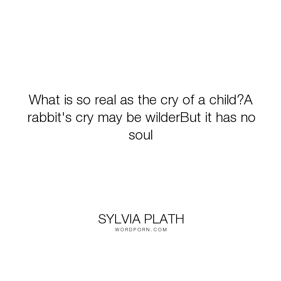 "Sylvia Plath - ""What is so real as the cry of a child?A rabbit's cry may be wilderBut it has no soul..."". cry, children, childhood, motherhood, rabbit"