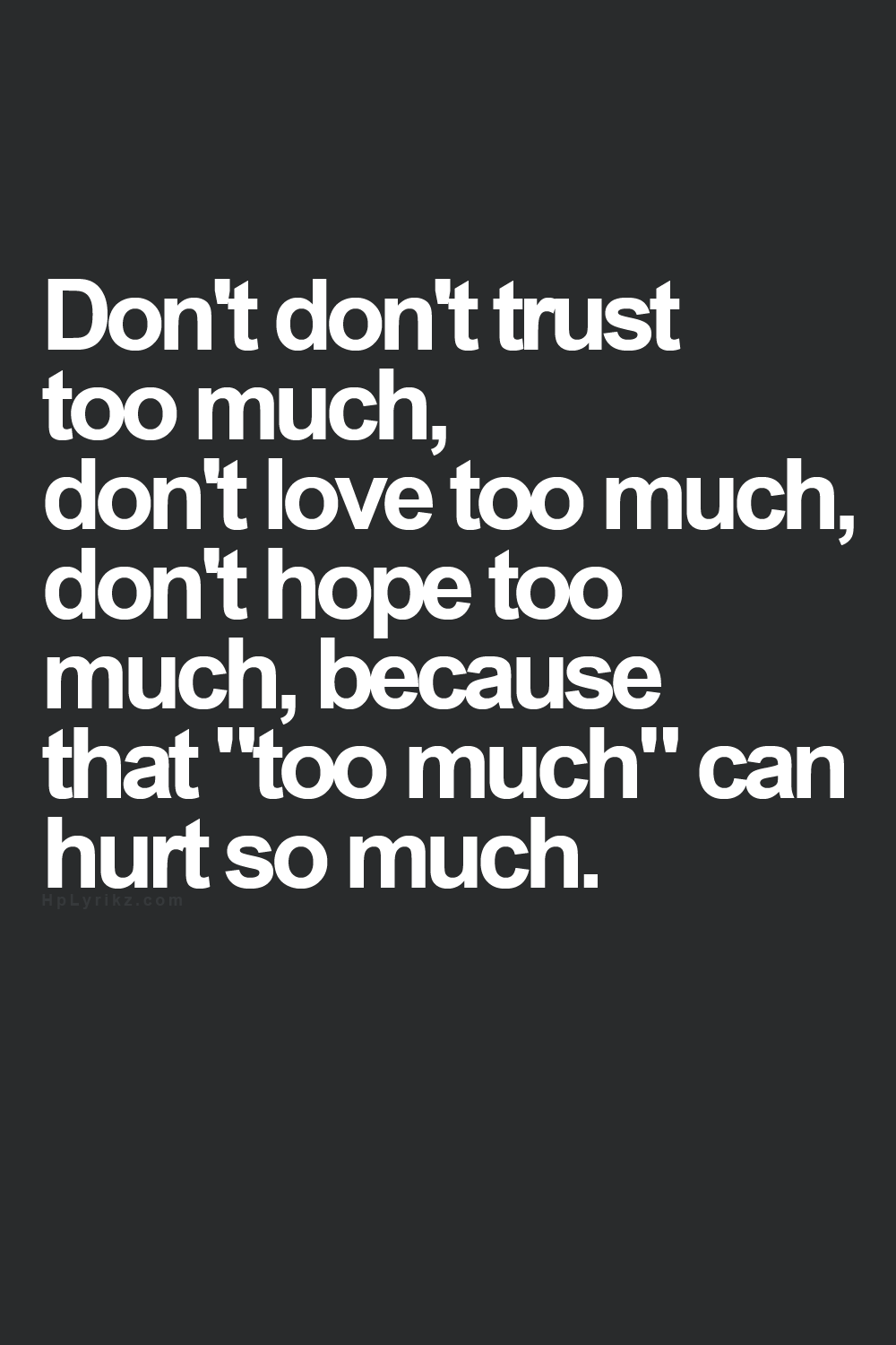 Too Much Creates So Much Hurt Quotes Such Quotes Truth